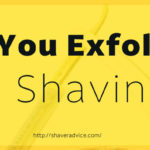 Can you exfoliate by shaving?