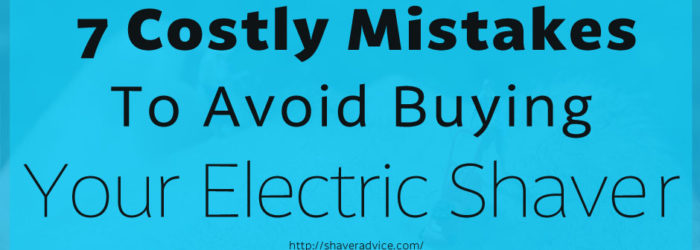 7 Costly Mistakes to Avoid Buying Your Electric Shaver